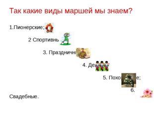 Так какие виды маршей мы знаем? 1.Пионерские; 2 Спортивные; 3. Праздничные; 4
