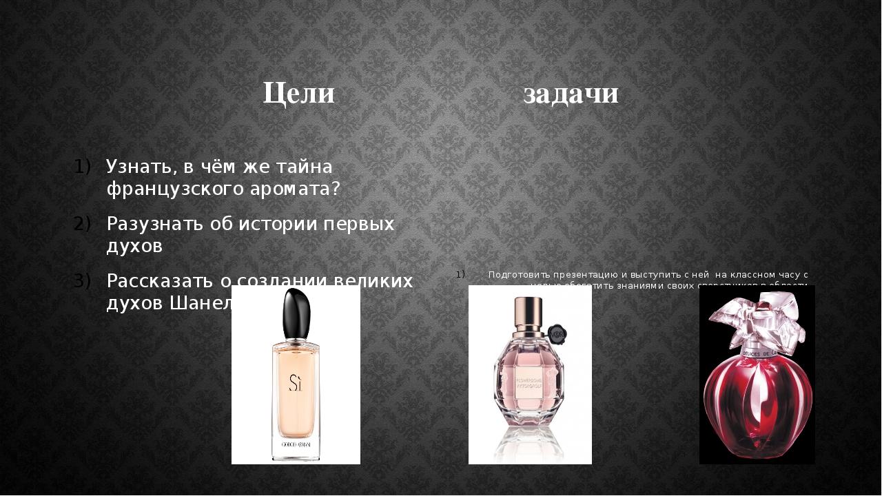 Цели задачи Узнать, в чём же тайна французского аромата? Разузнать об истории...