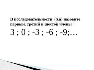 В последовательности (Хn) назовите первый, третий и шестой члены : 3 ; 0 ; -3