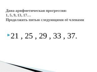 21 , 25 , 29 , 33 , 37. Дана арифметическая прогрессия: 1, 5, 9, 13, 17… Прод