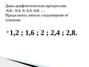 1,2 ; 1,6 ; 2 ; 2,4 ; 2,8. Дана арифметическая прогрессия: -0,8; -0,4; 0; 0,4
