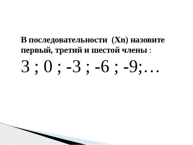 В последовательности (Хn) назовите первый, третий и шестой члены : 3 ; 0 ; -3...