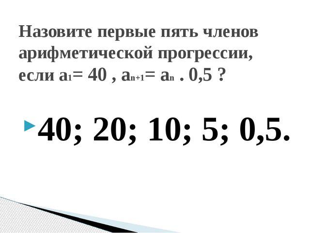 40; 20; 10; 5; 0,5. Назовите первые пять членов арифметической прогрессии, ес...