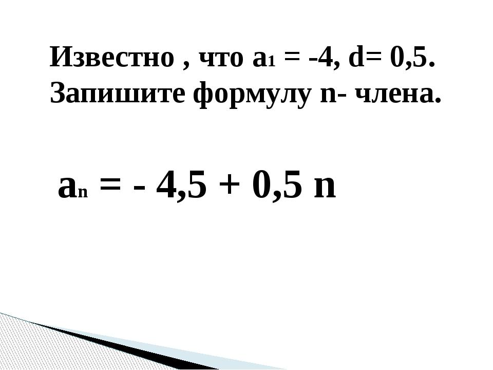 Известно , что a1 = -4, d= 0,5. Запишите формулу n- члена. an = - 4,5 + 0,5 n