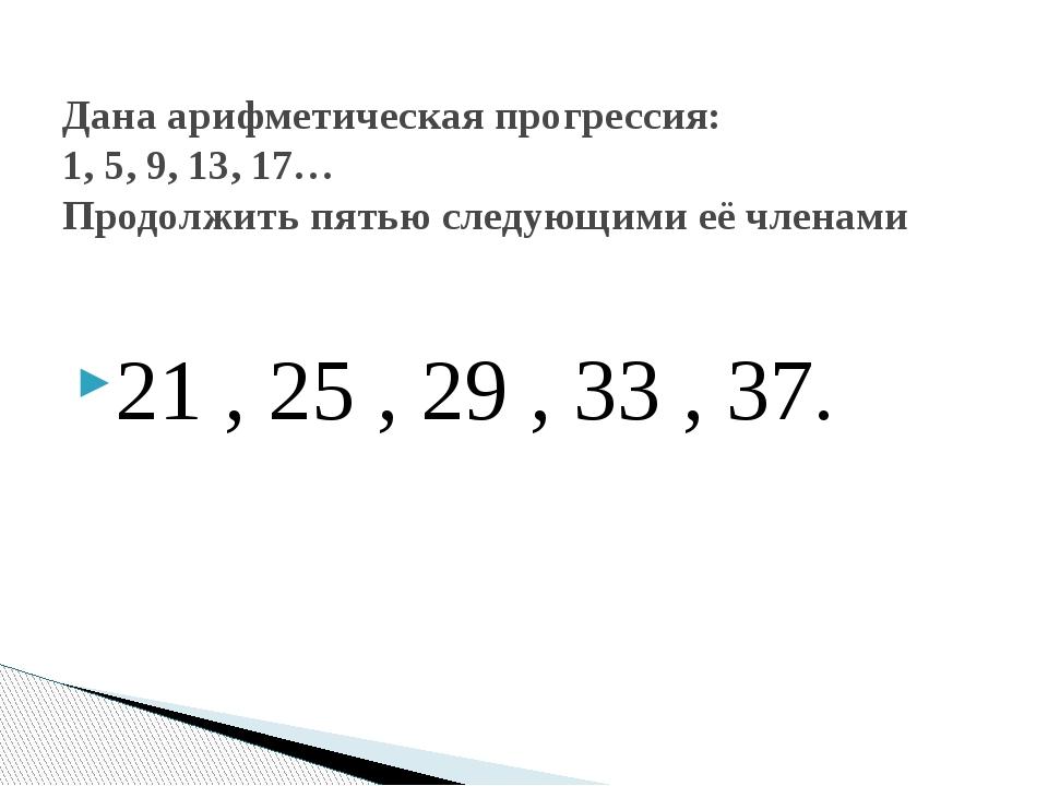 21 , 25 , 29 , 33 , 37. Дана арифметическая прогрессия: 1, 5, 9, 13, 17… Прод...