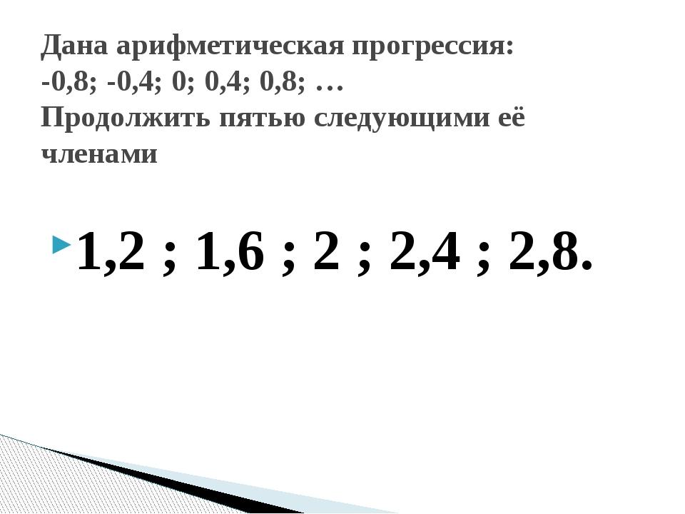 1,2 ; 1,6 ; 2 ; 2,4 ; 2,8. Дана арифметическая прогрессия: -0,8; -0,4; 0; 0,4...