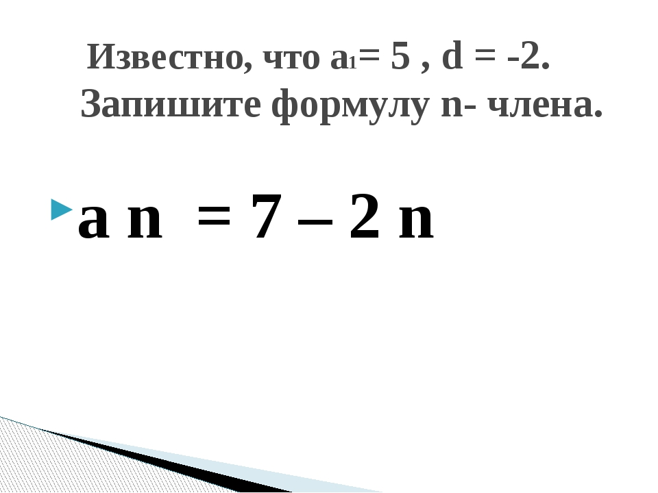 a n = 7 – 2 n Известно, что а1= 5 , d = -2. Запишите формулу n- члена.