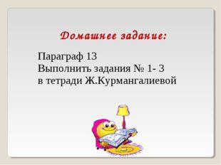 Домашнее задание: Параграф 13 Выполнить задания № 1- 3 в тетради Ж.Курмангали