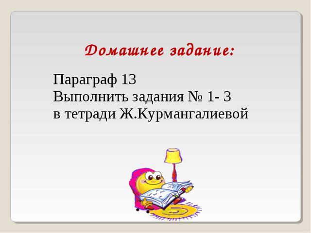 Домашнее задание: Параграф 13 Выполнить задания № 1- 3 в тетради Ж.Курмангали...