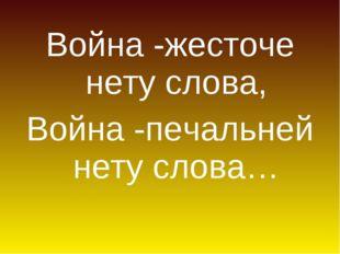 Война -жесточе нету слова, Война -печальней нету слова…