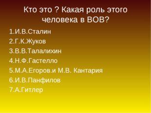 Кто это ? Какая роль этого человека в ВОВ? 1.И.В.Сталин 2.Г.К.Жуков 3.В.В.Тал
