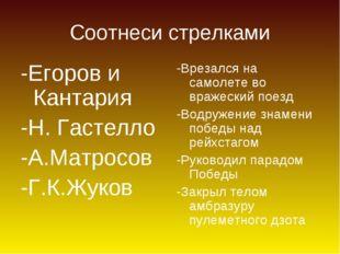 Соотнеси стрелками -Егоров и Кантария -Н. Гастелло -А.Матросов -Г.К.Жуков -Вр