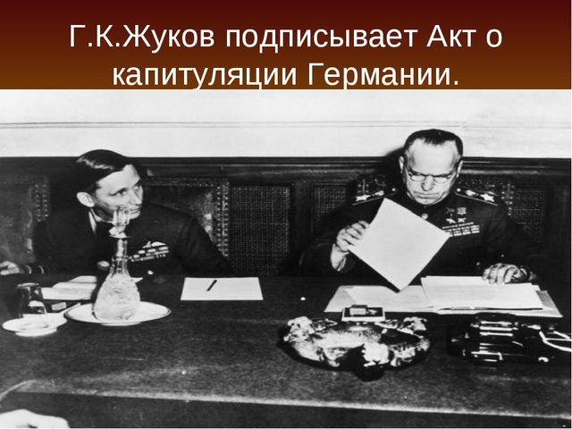 Г.К.Жуков подписывает Акт о капитуляции Германии.