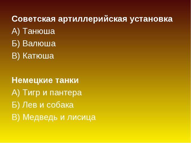 Советская артиллерийская установка А) Танюша Б) Валюша В) Катюша Немецкие та...