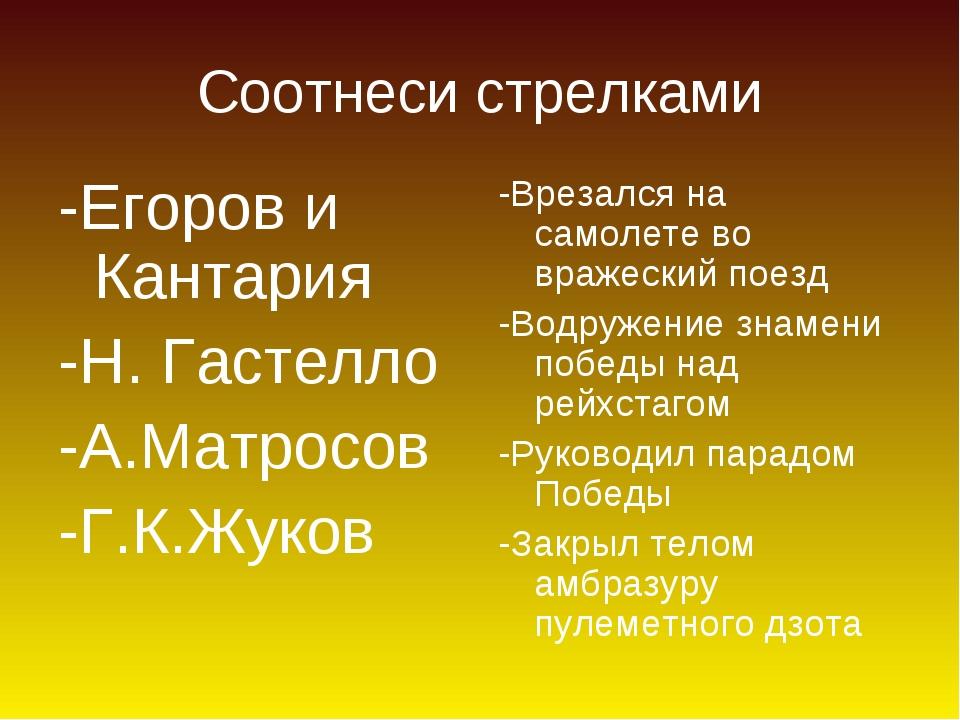 Соотнеси стрелками -Егоров и Кантария -Н. Гастелло -А.Матросов -Г.К.Жуков -Вр...