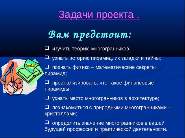Задачи проекта . Вам предстоит: изучить теорию многогранников; узнать историю...