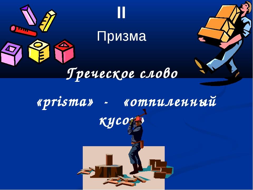 II Призма Греческое слово «prisma» - «отпиленный кусок»