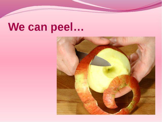 We can peel…