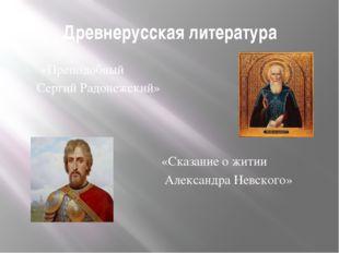 Древнерусская литература «Преподобный Сергий Радонежский» «Сказание о житии А