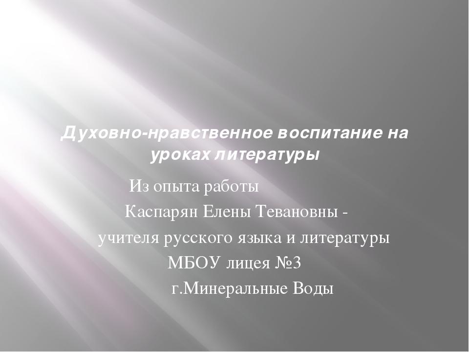 Духовно-нравственное воспитание на уроках литературы Из опыта работы Каспарян...