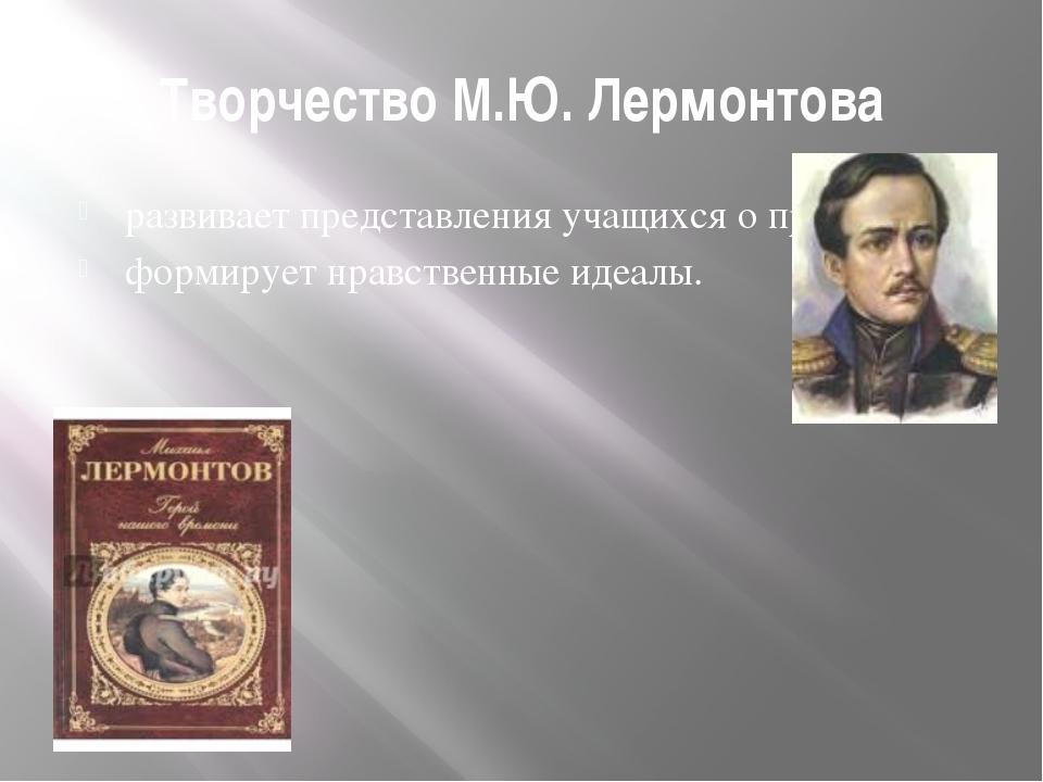 Творчество М.Ю. Лермонтова развивает представления учащихся о прекрасном, фор...