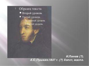 И.Линев (?). А.С.Пушкин.1837 г. (?) Холст, масло.