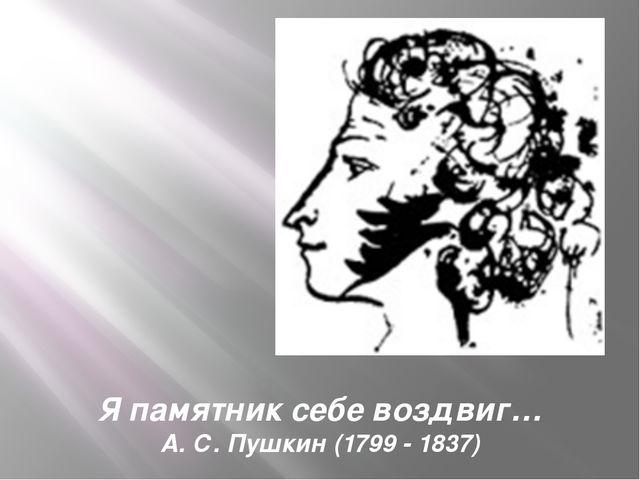 Я памятник себе воздвиг… А. С. Пушкин (1799 - 1837)