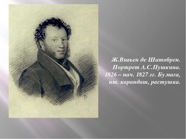 Ж.Вивьен де Шатобрен. Портрет А.С.Пушкина. 1826 – нач. 1827 гг. Бумага, ит....