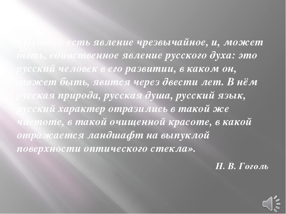 «Пушкин есть явление чрезвычайное, и, может быть, единственное явление русск...
