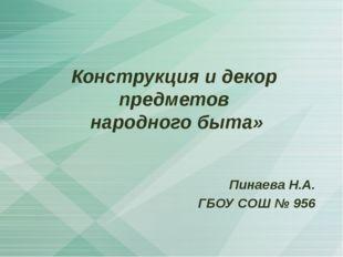 Конструкция и декор предметов народного быта» Пинаева Н.А. ГБОУ СОШ № 956