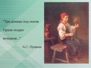 """Три девицы под окном Пряли поздно вечерком..."" А.С. Пушкин"