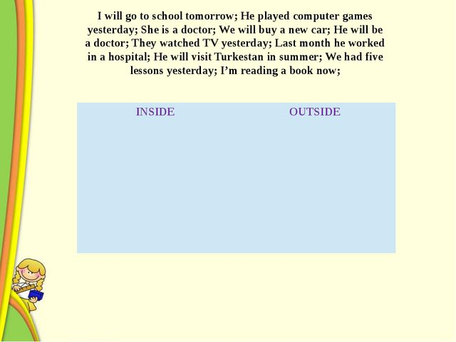 I will go to school tomorrow; He played computer games yesterday; She is a d...