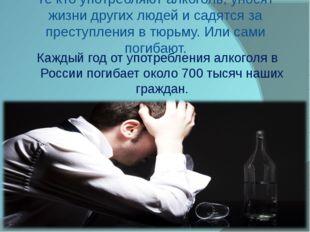 Те кто употребляют алкоголь, уносят жизни других людей и садятся за преступле
