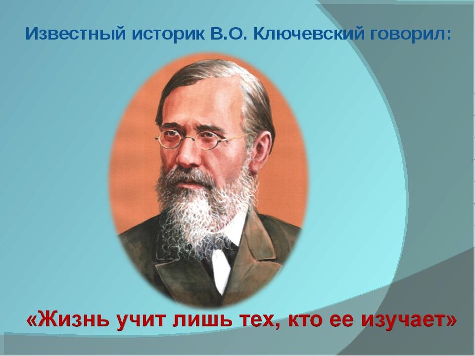 Известный историк В.О. Ключевский говорил: