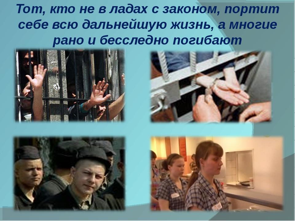 Тот, кто не в ладах с законом, портит себе всю дальнейшую жизнь, а многие ран...