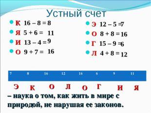 Устный счет К 16 – 8 = Я 5 + 6 = И 13 – 4 = О 9 + 7 = Э 12 – 5 = О 8 + 8 = Г