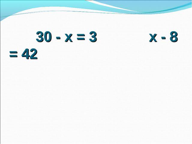 30 - х = 3 х - 8 = 42
