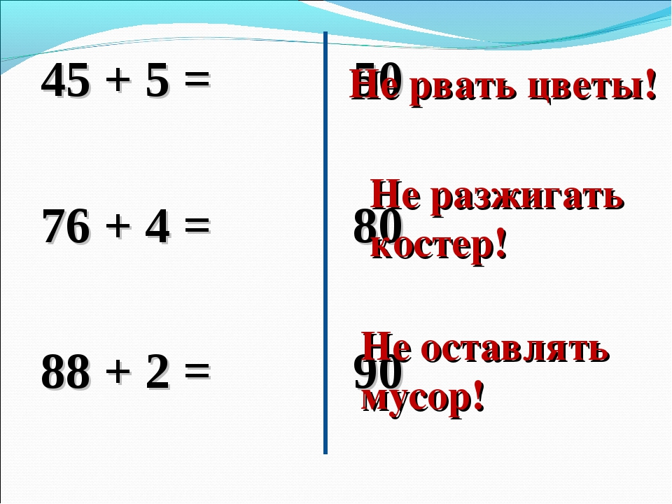 45 + 5 = 76 + 4 = 88 + 2 = 50 80 90 Не рвать цветы! Не разжигать костер! Не о...