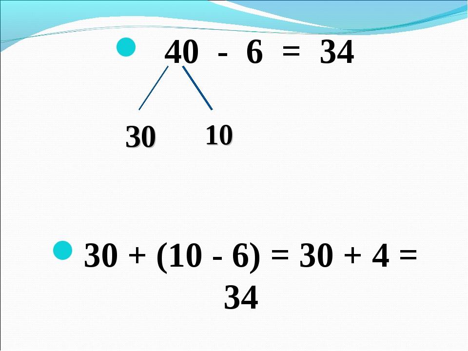 40 - 6 = 34 30 + (10 - 6) = 30 + 4 = 34 30 10