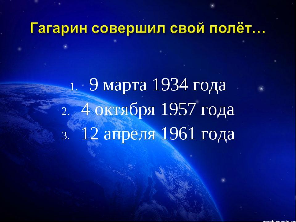 9 марта 1934 года 4 октября 1957 года 12 апреля 1961 года