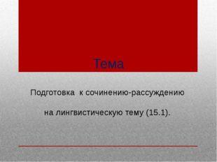 Тема Подготовка к сочинению-рассуждению на лингвистическую тему (15.1).