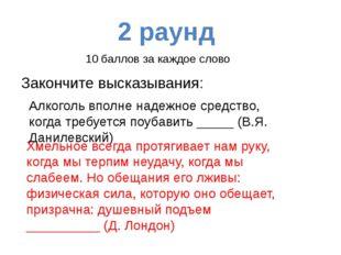 2 раунд Закончите пословицы: 1. С хмелем познаться – ___________ 2. Пить до д