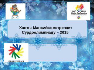 Ханты-Мансийск встречает Сурдоолимпиаду – 2015 Ханты-Мансийск встречает Сурд
