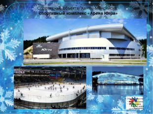 Спортивные объекты Ханты-Мансийска: спортивный комплекс «Арена Югра» Спортивн