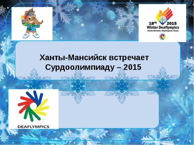 Ханты-Мансийск встречает Сурдоолимпиаду – 2015 Ханты-Мансийск встречает Сурд...