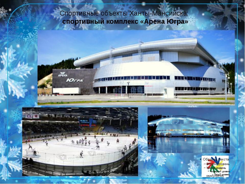 Спортивные объекты Ханты-Мансийска: спортивный комплекс «Арена Югра» Спортивн...