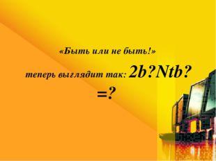 «Быть или не быть!» теперь выглядит так: 2b?Ntb?=?