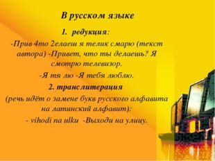 В русском языке редукция: -Прив 4то 2елаеш я телик смарю (текст автора) -Прив