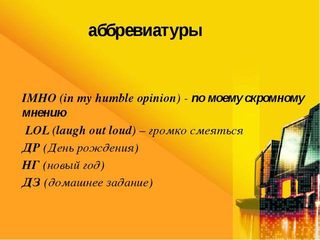 аббревиатуры IMHO (in my humble opinion) - по моему скромному мнению LOL (lau...