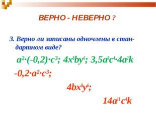 ВЕРНО - НЕВЕРНО ? 3. Верно ли записаны одночлены в стан-дартном виде? а²·(-0,